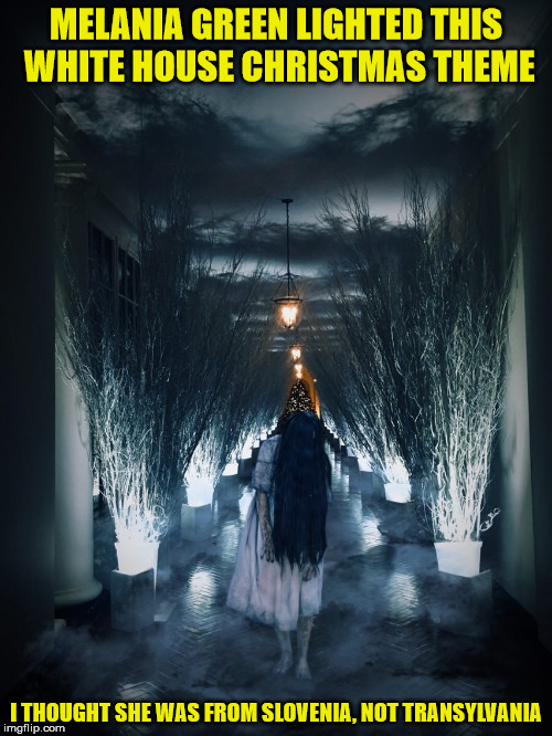 Maybe it's the terror of growing up in a communist country, but I think the decor is right out of a horror movie | MELANIA GREEN LIGHTED THIS WHITE HOUSE CHRISTMAS THEME I THOUGHT SHE WAS FROM SLOVENIA, NOT TRANSYLVANIA | image tagged in white house,christmas decorations,melania trump,spooky decor | made w/ Imgflip meme maker