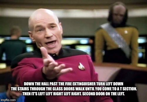 Picard Wtf Meme | DOWN THE HALL PAST THE FIRE EXTINGUISHER TURN LEFT DOWN THE STAIRS THROUGH THE GLASS DOORS WALK UNTIL YOU COME TO A T SECTION. THEN IT'S LEF | image tagged in memes,picard wtf | made w/ Imgflip meme maker