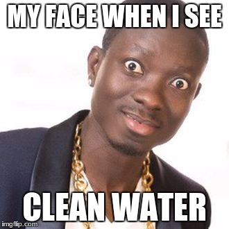 MY FACE WHEN I SEE CLEAN WATER | image tagged in michael blackson    ddg3694 | made w/ Imgflip meme maker