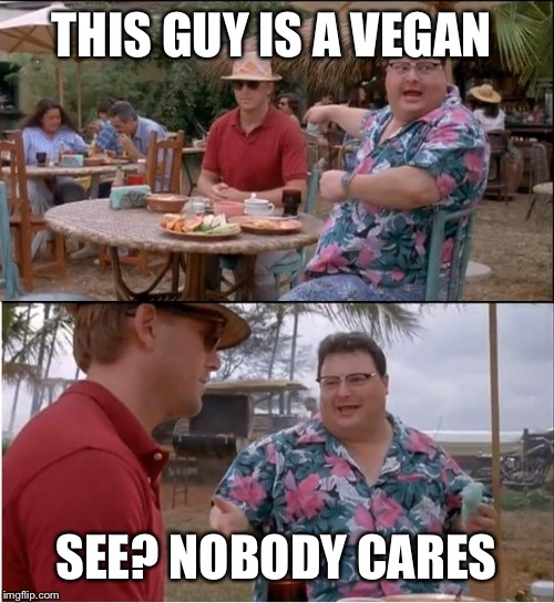 See Nobody Cares Meme | THIS GUY IS A VEGAN SEE? NOBODY CARES | image tagged in memes,see nobody cares | made w/ Imgflip meme maker