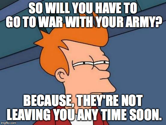 Futurama Fry Meme | SO WILL YOU HAVE TO GO TO WAR WITH YOUR ARMY? BECAUSE, THEY'RE NOT LEAVING YOU ANY TIME SOON. | image tagged in memes,futurama fry | made w/ Imgflip meme maker