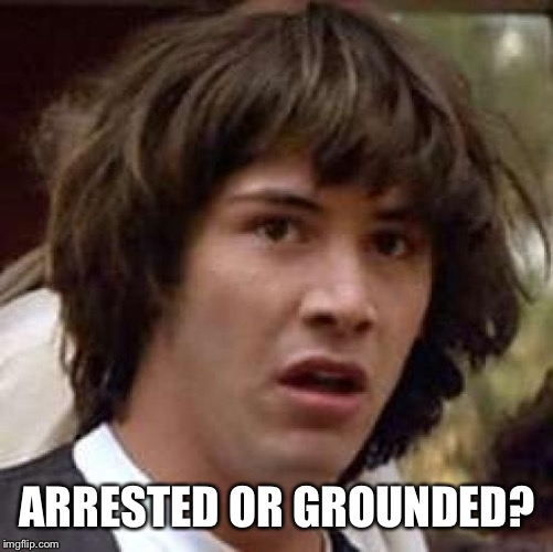 Conspiracy Keanu Meme | ARRESTED OR GROUNDED? | image tagged in memes,conspiracy keanu | made w/ Imgflip meme maker