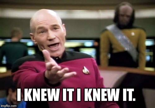 Picard Wtf Meme | I KNEW IT I KNEW IT. | image tagged in memes,picard wtf | made w/ Imgflip meme maker