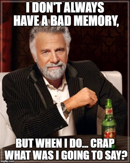 The Most Interesting Man In The World Meme | I DON'T ALWAYS HAVE A BAD MEMORY, BUT WHEN I DO... CRAP WHAT WAS I GOING TO SAY? | image tagged in memes,the most interesting man in the world,funny,forgot,memory,bad luck | made w/ Imgflip meme maker