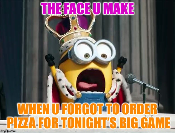 Minions King Bob | THE FACE U MAKE WHEN U FORGOT TO ORDER PIZZA FOR TONIGHT'S BIG GAME | image tagged in minions king bob | made w/ Imgflip meme maker