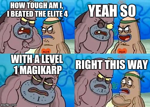 How Tough Are You Meme | HOW TOUGH AM I, I BEATED THE ELITE 4 YEAH SO WITH A LEVEL 1 MAGIKARP RIGHT THIS WAY | image tagged in memes,how tough are you | made w/ Imgflip meme maker