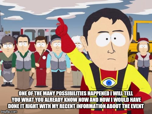 Captain Hindsight | ONE OF THE MANY POSSIBILITIES HAPPENED I WILL TELL YOU WHAT YOU ALREADY KNOW NOW AND HOW I WOULD HAVE DONE IT RIGHT WITH MY RECENT INFORMATI | image tagged in memes,captain hindsight | made w/ Imgflip meme maker
