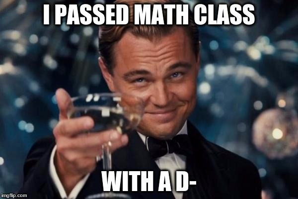 Leonardo Dicaprio Cheers Meme | I PASSED MATH CLASS WITH A D- | image tagged in memes,leonardo dicaprio cheers | made w/ Imgflip meme maker