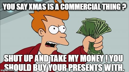 Christmas Fever | YOU SAY XMAS IS A COMMERCIAL THING ? SHUT UP AND TAKE MY MONEY ! YOU SHOULD BUY YOUR PRESENTS WITH. | image tagged in memes,shut up and take my money fry,christmas,money | made w/ Imgflip meme maker