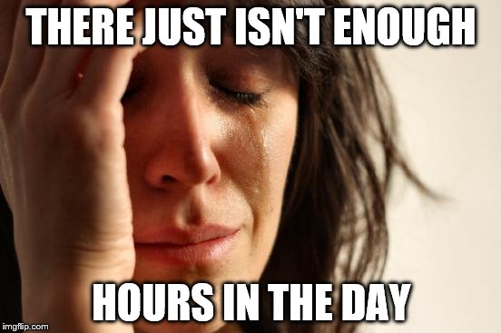 First World Problems Meme | THERE JUST ISN'T ENOUGH HOURS IN THE DAY | image tagged in memes,first world problems | made w/ Imgflip meme maker