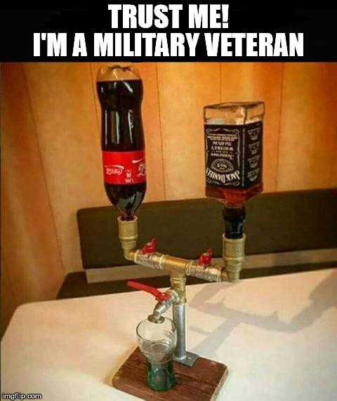 Adapt and Overcome | TRUST ME! I'M A MILITARY VETERAN | image tagged in liquor dispenser,memes,military humor,trust me,drinking | made w/ Imgflip meme maker