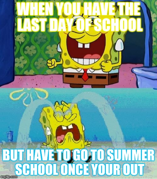 spongebob happy and sad | WHEN YOU HAVE THE LAST DAY OF SCHOOL BUT HAVE TO GO TO SUMMER SCHOOL ONCE YOUR OUT | image tagged in spongebob happy and sad | made w/ Imgflip meme maker