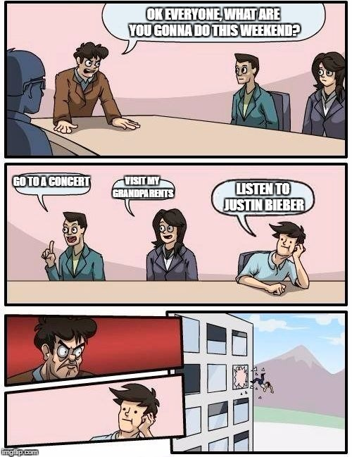 Boardroom Meeting Suggestion Meme | OK EVERYONE, WHAT ARE YOU GONNA DO THIS WEEKEND? GO TO A CONCERT VISIT MY GRANDPARENTS LISTEN TO JUSTIN BIEBER | image tagged in memes,boardroom meeting suggestion | made w/ Imgflip meme maker