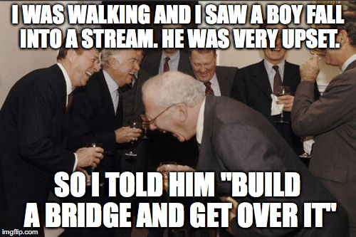 "Laughing Men In Suits Meme | I WAS WALKING AND I SAW A BOY FALL INTO A STREAM. HE WAS VERY UPSET. SO I TOLD HIM ""BUILD A BRIDGE AND GET OVER IT"" 