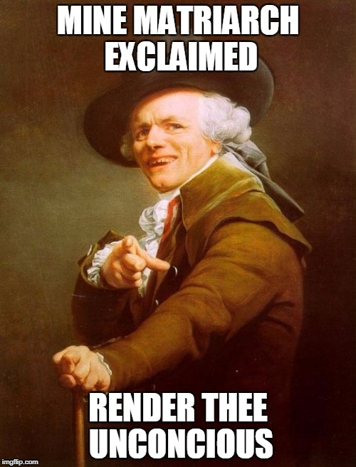 Joseph Ducreux Meme | MINE MATRIARCH EXCLAIMED RENDER THEE UNCONCIOUS | image tagged in memes,joseph ducreux | made w/ Imgflip meme maker