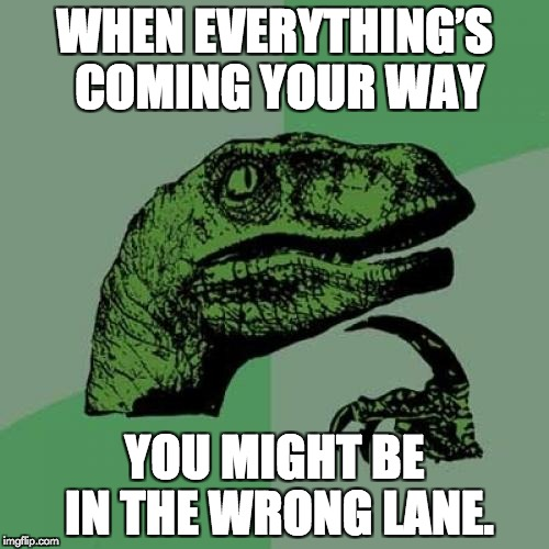 Things coming you way! | WHEN EVERYTHING'S COMING YOUR WAY YOU MIGHT BE IN THE WRONG LANE. | image tagged in memes,philosoraptor | made w/ Imgflip meme maker