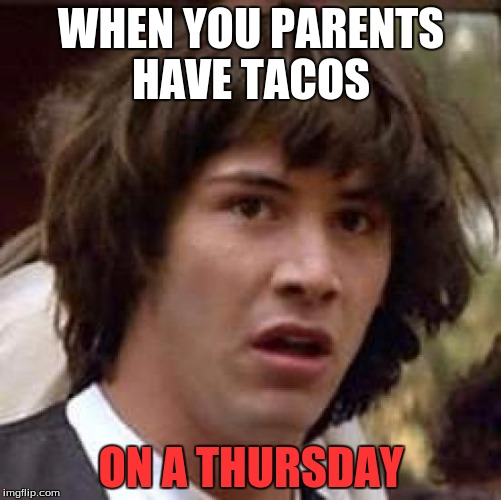 Conspiracy Keanu Meme | WHEN YOU PARENTS HAVE TACOS ON A THURSDAY | image tagged in memes,conspiracy keanu | made w/ Imgflip meme maker