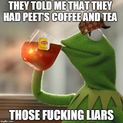 But Thats None Of My Business Meme | THEY TOLD ME THAT THEY HAD PEET'S COFFEE AND TEA THOSE F**KING LIARS | image tagged in memes,but thats none of my business,kermit the frog,scumbag | made w/ Imgflip meme maker