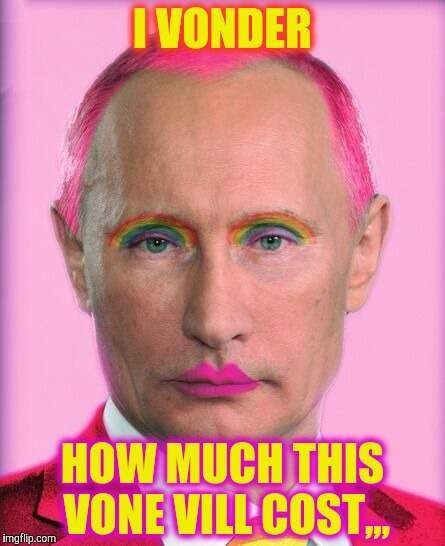 putin the great is a little on the sweet side | I VONDER HOW MUCH THIS VONE VILL COST,,, | image tagged in putin the great is a little on the sweet side | made w/ Imgflip meme maker