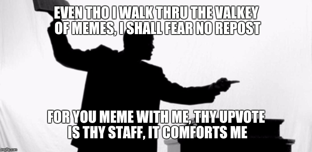 EVEN THO I WALK THRU THE VALKEY OF MEMES, I SHALL FEAR NO REPOST FOR YOU MEME WITH ME, THY UPVOTE IS THY STAFF, IT COMFORTS ME | made w/ Imgflip meme maker