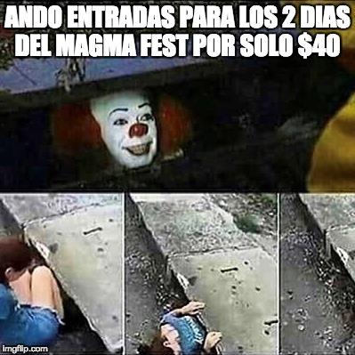 IT Clown Sewers | ANDO ENTRADAS PARA LOS 2 DIAS DEL MAGMA FEST POR SOLO $40 | image tagged in it clown sewers | made w/ Imgflip meme maker