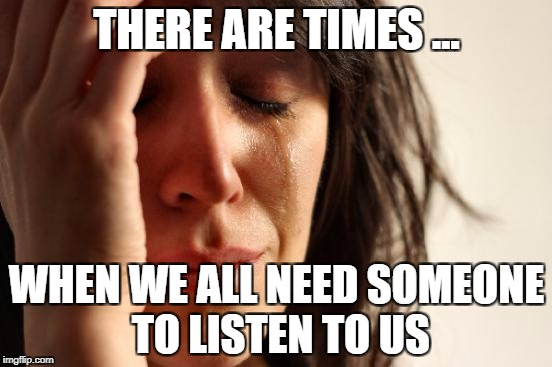 First World Problems Meme | THERE ARE TIMES ... WHEN WE ALL NEED SOMEONE TO LISTEN TO US | image tagged in memes,first world problems | made w/ Imgflip meme maker