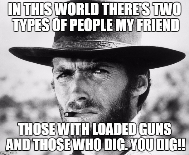 IN THIS WORLD THERE'S TWO TYPES OF PEOPLE MY FRIEND THOSE WITH LOADED GUNS AND THOSE WHO DIG. YOU DIG!! | image tagged in clint eastwood 2 | made w/ Imgflip meme maker