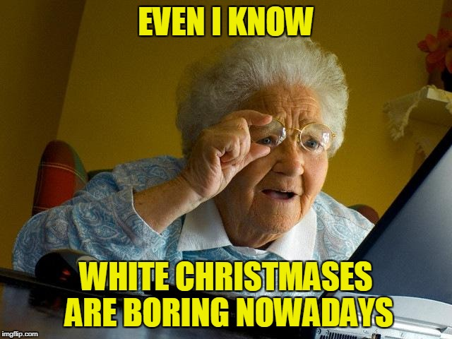 Grandma Finds The Internet Meme | EVEN I KNOW WHITE CHRISTMASES ARE BORING NOWADAYS | image tagged in memes,grandma finds the internet | made w/ Imgflip meme maker