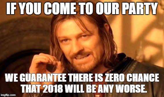 One Does Not Simply Meme | IF YOU COME TO OUR PARTY WE GUARANTEE THERE IS ZERO CHANCE  THAT 2018 WILL BE ANY WORSE. | image tagged in memes,one does not simply | made w/ Imgflip meme maker
