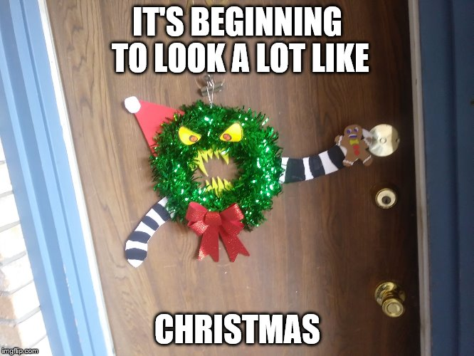 IT'S BEGINNING TO LOOK A LOT LIKE CHRISTMAS | image tagged in xmas grinch | made w/ Imgflip meme maker