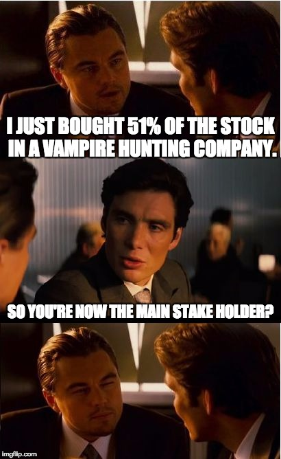 Inception Meme | I JUST BOUGHT 51% OF THE STOCK IN A VAMPIRE HUNTING COMPANY. SO YOU'RE NOW THE MAIN STAKE HOLDER? | image tagged in memes,inception | made w/ Imgflip meme maker