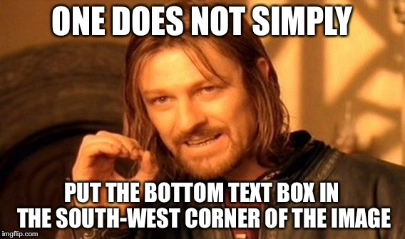 One Does Not Simply Meme | ONE DOES NOT SIMPLY PUT THE BOTTOM TEXT BOX IN THE SOUTH-WEST CORNER OF THE IMAGE | image tagged in memes,one does not simply | made w/ Imgflip meme maker