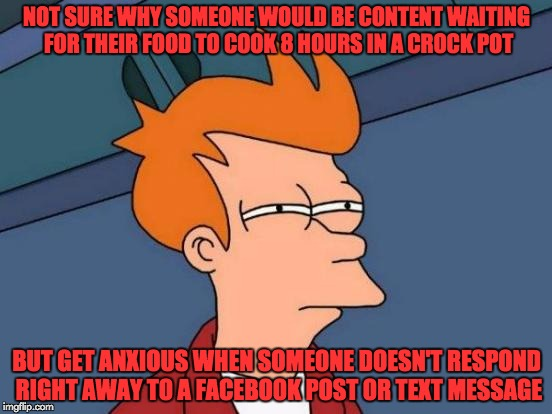 Sometimes, I think modern society's priorities are backwards... | NOT SURE WHY SOMEONE WOULD BE CONTENT WAITING FOR THEIR FOOD TO COOK 8 HOURS IN A CROCK POT BUT GET ANXIOUS WHEN SOMEONE DOESN'T RESPOND RIG | image tagged in memes,futurama fry,priorities,food,instant gratification | made w/ Imgflip meme maker