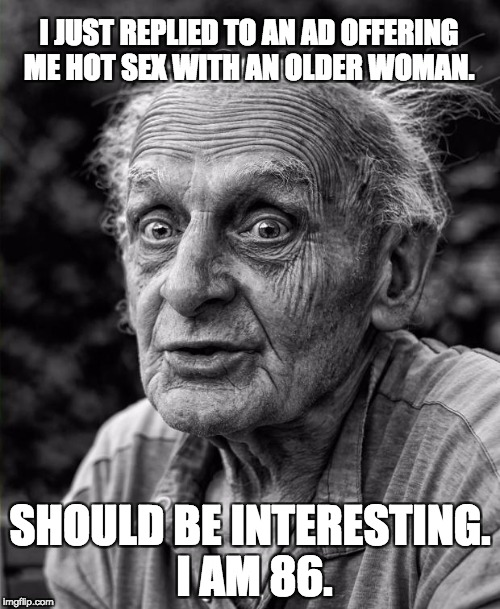 Old man | I JUST REPLIED TO AN AD OFFERING ME HOT SEX WITH AN OLDER WOMAN. SHOULD BE INTERESTING. I AM 86. | image tagged in old man | made w/ Imgflip meme maker