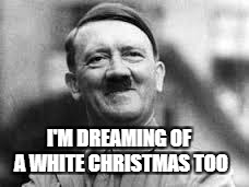 You're welcome | I'M DREAMING OF A WHITE CHRISTMAS TOO | image tagged in hitler laughing,white christmas,christmas | made w/ Imgflip meme maker