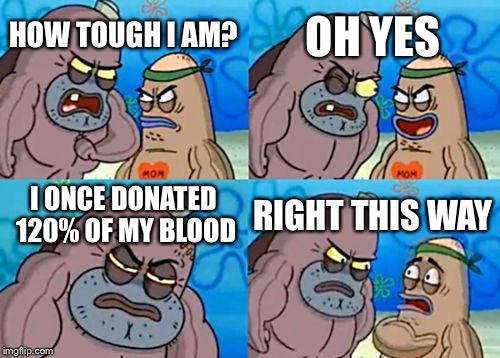 Always give 120% at whatever you do! Unless it's about donating blood... | HOW TOUGH I AM? OH YES I ONCE DONATED 120% OF MY BLOOD RIGHT THIS WAY | image tagged in memes,how tough are you,blood,donations,doing the right things | made w/ Imgflip meme maker