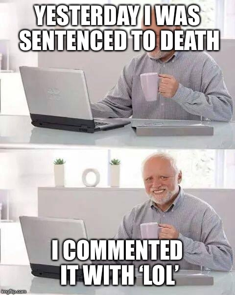 If someone would have balls big enough to do this, they might think once again about executing him... | YESTERDAY I WAS SENTENCED TO DEATH I COMMENTED IT WITH 'LOL' | image tagged in memes,hide the pain harold,lol,funny,comment,execution | made w/ Imgflip meme maker