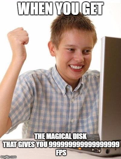 First Day On The Internet Kid Meme | WHEN YOU GET THE MAGICAL DISK THAT GIVES YOU 999999999999999999 FPS | image tagged in memes,first day on the internet kid | made w/ Imgflip meme maker