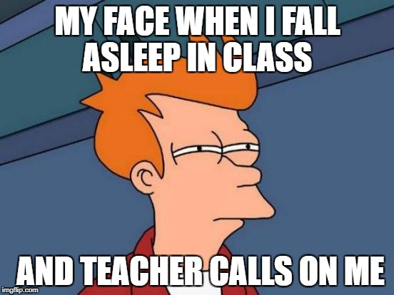 Futurama Fry Meme | MY FACE WHEN I FALL ASLEEP IN CLASS AND TEACHER CALLS ON ME | image tagged in memes,futurama fry | made w/ Imgflip meme maker