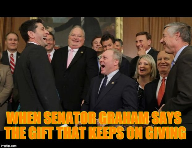 WHEN SENATOR GRAHAM SAYS THE GIFT THAT KEEPS ON GIVING | image tagged in republicans senators laughing | made w/ Imgflip meme maker