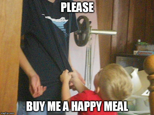 Happy Meal Withdraws | PLEASE BUY ME A HAPPY MEAL | image tagged in mcdonalds,kids,food | made w/ Imgflip meme maker