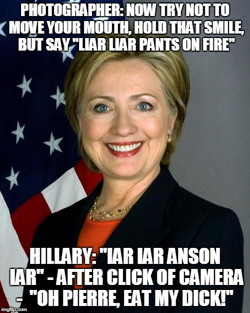 "Hillary Clinton Meme | PHOTOGRAPHER: NOW TRY NOT TO MOVE YOUR MOUTH, HOLD THAT SMILE, BUT SAY ""LIAR LIAR PANTS ON FIRE"" HILLARY: ""IAR IAR ANSON IAR"" - AFTER CLICK  
