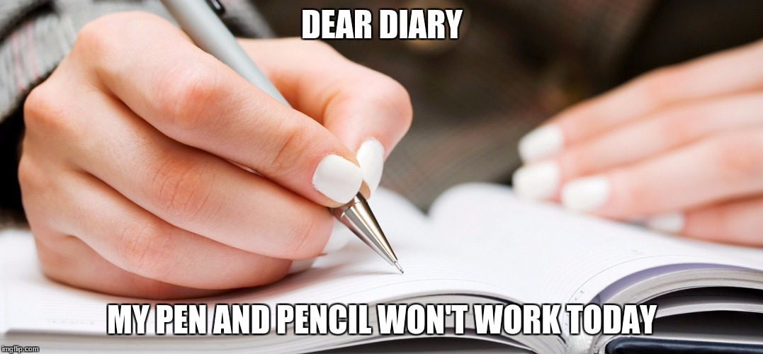 Why, humans | DEAR DIARY MY PEN AND PENCIL WON'T WORK TODAY | image tagged in funny memes,funny,memes | made w/ Imgflip meme maker