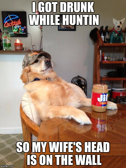 redneck dog | I GOT DRUNK WHILE HUNTIN SO MY WIFE'S HEAD IS ON THE WALL | image tagged in redneck dog | made w/ Imgflip meme maker