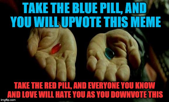 Would have worked better if there was a green pill :P | TAKE THE BLUE PILL, AND YOU WILL UPVOTE THIS MEME TAKE THE RED PILL, AND EVERYONE YOU KNOW AND LOVE WILL HATE YOU AS YOU DOWNVOTE THIS | image tagged in matrix pills | made w/ Imgflip meme maker