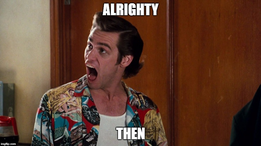 ALRIGHTY THEN | image tagged in ace ventura alrighty then | made w/ Imgflip meme maker