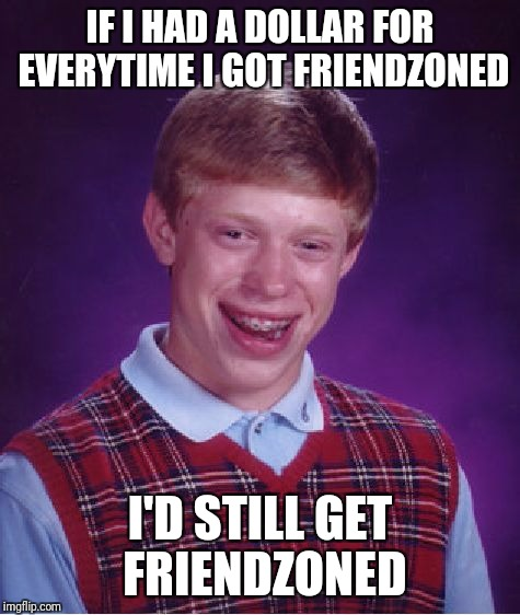 Bad Luck Brian Meme | IF I HAD A DOLLAR FOR EVERYTIME I GOT FRIENDZONED I'D STILL GET FRIENDZONED | image tagged in memes,bad luck brian | made w/ Imgflip meme maker