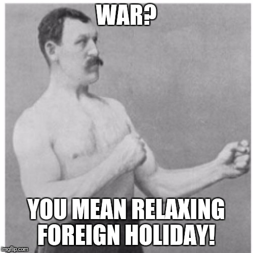 Overly Manly Man Meme | WAR? YOU MEAN RELAXING FOREIGN HOLIDAY! | image tagged in memes,overly manly man | made w/ Imgflip meme maker