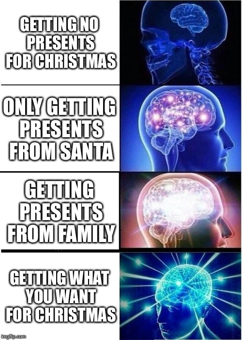 Expanding Brain Meme | GETTING NO PRESENTS FOR CHRISTMAS ONLY GETTING PRESENTS FROM SANTA GETTING PRESENTS FROM FAMILY GETTING WHAT YOU WANT FOR CHRISTMAS | image tagged in memes,expanding brain | made w/ Imgflip meme maker