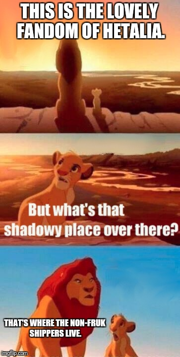 Fruk! Fruk! Fruk! | THIS IS THE LOVELY FANDOM OF HETALIA. THAT'S WHERE THE NON-FRUK SHIPPERS LIVE. | image tagged in memes,simba shadowy place,hetalia,england,france,fruk | made w/ Imgflip meme maker